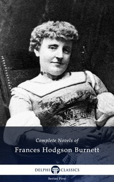Frances Hodgson Burnett - Delphi Complete Novels of Francis Hodgson Burnett (Illustrated) [eKönyv: epub, mobi]