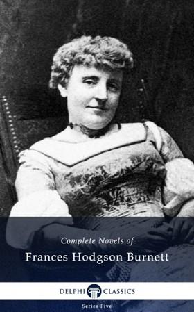 Frances Hodgson Burnett - Delphi Complete Novels of Francis Hodgson Burnett (Illustrated)