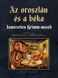Jacob Grimm-Wilhelm Grimm - Az oroszlán és a béka - Ismeretlen Grimm-mesék