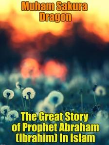 Dragon Muham Sakura - The Great Story of Prophet Abraham (Ibrahim) In Islam [eKönyv: epub, mobi]