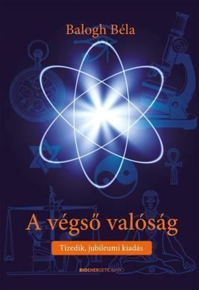 BALOGH BÉLA - A végső valóság - Tizedik, jubileumi kiadás