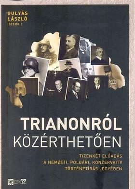 Gulyás László - Szávai Ferenc - Vizi László Tamás - Trianonról közérthetően. Tizenkét előadás a nemzeti, polgári, konzervatív történetírás jegyében