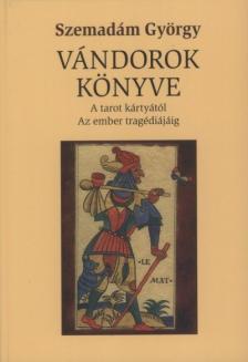 Szemadám György - Vándorok könyve -A tarot-kártyától Az ember tragédiájáig -