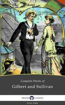 William Schwenck Gilbert Arthur Seymour Sullivan, - Delphi Complete Works of Gilbert and Sullivan (Illustrated) [eKönyv: epub, mobi]
