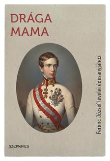 I. Ferenc József császár - Drága Mama - Ferenc József levelei édesanyjához