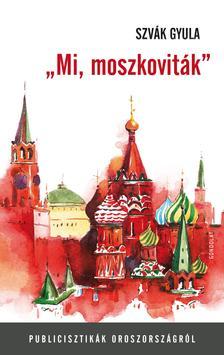 """Szvák Gyula - """"Mi, moszkoviták"""". Publicisztikák Oroszországról"""