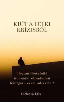 Lea Dora S. - Kiút a lelki krízisből - Hogyan lehet a lelki traumákat, elakadásokat feldolgozni és szabaddá válni? [eKönyv: epub, mobi]