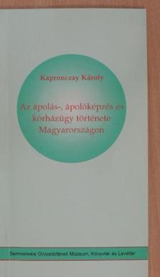 Kapronczay Károly - Az ápolás-, ápolóképzés és kórházügy története Magyarországon [antikvár]