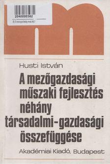 Husti István - A mezőgazdasági műszaki fejlesztés néhány társadalmi-gazdasági összefüggése [antikvár]