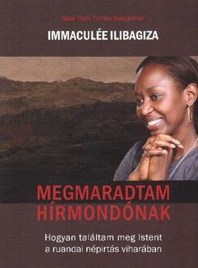 Immaculée Ilibagiza - Megmaradtam hírmondónak - Hogyan találtam meg Isten a ruandai népírtás viharában