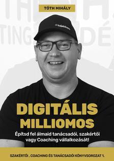 Tóth Mihály - Digitális Milliomos - Építsd fel álmaid tanácsadói, szakértői vagy Coaching vállalkozását!