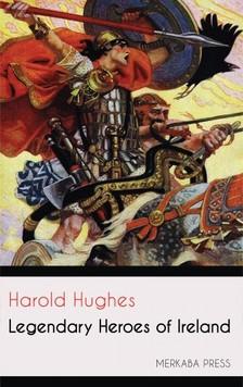 Hughes Harold - Legendary Heroes of Ireland [eKönyv: epub, mobi]