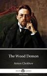 Delphi Classics Anton Chekhov, - The Wood Demon by Anton Chekhov (Illustrated) [eKönyv: epub, mobi]