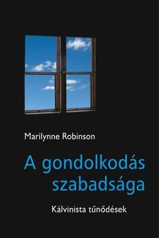 Marilynne Robinson - A GONDOLKODÁS SZABADSÁGA Kálvinista tűnődések