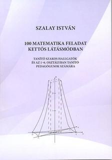 Szalay István - 100 matematikai feladat kettős látásmódban. Tanító szakos hallgatók és az 1-6. osztályban tanító pedagógusok számára