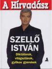 SZELLŐ ISTVÁN - A hírvadász - diktátorok, világsztárok, gyilkos gyerekek