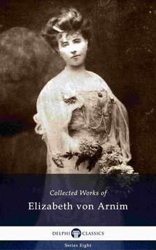 Elizabeth von ARNIM - Delphi Collected Works of Elizabeth von Arnim (Illustrated) [eKönyv: epub, mobi]