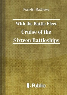 Matthews Franklin - With the Battle Fleet Cruise of The Sixteen Battleships [eKönyv: pdf, epub, mobi]