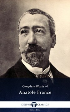 Anatole France - Delphi Complete Works of Anatole France (Illustrated) [eKönyv: epub, mobi]