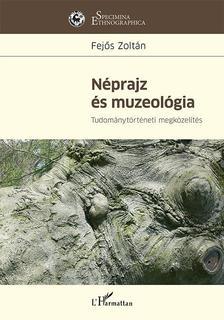 FEJŐS ZOLTÁN - Néprajz és muzeológia - Tudománytörténeti megközelítés