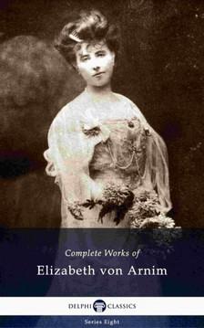 Elizabeth von ARNIM - Delphi Complete Works of Elizabeth von Arnim (Illustrated) [eKönyv: epub, mobi]