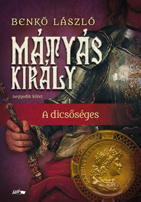 Benkő László - Mátyás király IV. - A dicsőséges