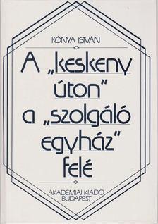 """Kónya István - A """"keskeny úton"""" a """"szolgáló egyház"""" felé [antikvár]"""