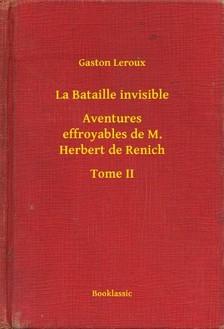 Gaston Leroux - La Bataille invisible - Aventures effroyables de M. Herbert de Renich - Tome II [eKönyv: epub, mobi]
