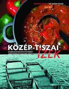 Dr.Simon Tamás - Közép-tiszai ízek - Rendhagyó receptgyűjtemény Jász-Nagykun-Szolnok megye településeinek konyháiból