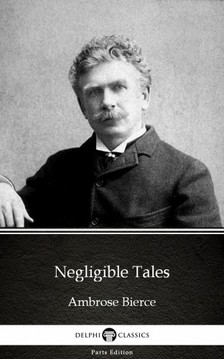 Delphi Classics Ambrose Bierce, - Negligible Tales by Ambrose Bierce (Illustrated) [eKönyv: epub, mobi]