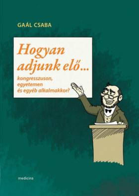 Gaál Csaba - Hogyan adjunk elő...-Kongresszuson,egyetemen és egyéb alkalmakkor  ÜKH 2018
