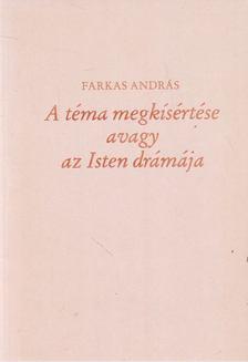 Farkas András - A téma megkísértése avagy az Isten drámája [antikvár]