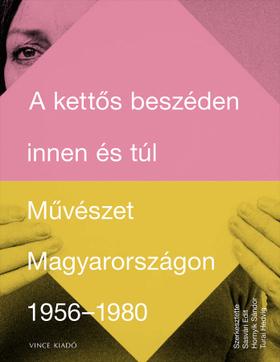Sasvári Edit - Hornyik Sándor - Turai Hedvig - A kettős beszéden innen és túl. Művészet Magyarországon 1956-1980
