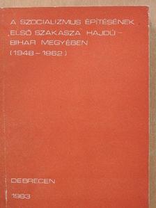 Bajnok Lászlóné - A szocializmus építésének első szakasza Hajdú-Bihar megyében (1948-1962) [antikvár]