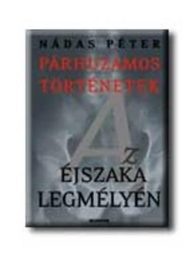 Nádas Péter - AZ ÉJSZAKA LEGMÉLYÉN - PÁRHUZAMOS TÖRTÉNETEK 2.