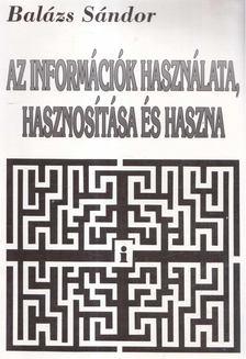 Balázs Sándor - Az információk használata, hasznosítása és haszna [antikvár]