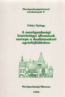 Fehér György - A mezőgazdasági kísérletügyi állomások szerpel a dualizmuskori agrárfejlődésben [antikvár]