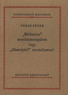 Veres Péter - Bérharcos munkásmozgalom vagy államépítő szocializmus? [antikvár]