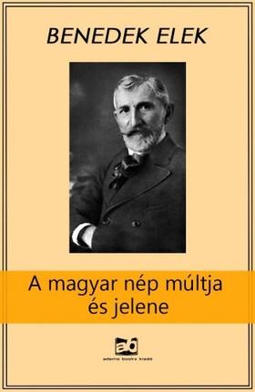 Benedek Elek - A magyar nép múltja és jelene - A szolgaságtól a szabadságig [eKönyv: epub, mobi]