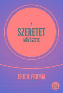 Erich Fromm - A szeretet művészete (Új, 10.,javított kiadás)