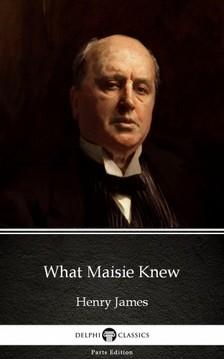 Delphi Classics Henry James, - What Maisie Knew by Henry James (Illustrated) [eKönyv: epub, mobi]