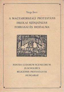 Varga Imre - A magyarországi protestáns iskolai színjátszás forrásai és irodalma [antikvár]