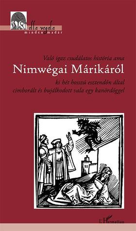 Ismeretlen - Való igaz csudálatos história ama Nimwégai Márikáról ki hét hosszú esztendőn által cimborált és bujálkodott vala egy kanördöggel