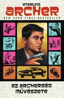 Sterling Archer - Az Archerség művészete - A valaha írt legjobb kézikönyv a kémkedéshez, a stílushoz és a nőkhöz (meg a koktélokhoz)