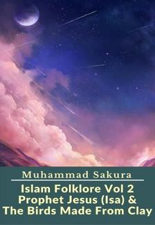 Sakura Muhammad - Islam Folklore Vol 2 Prophet Jesus (Isa) & The Birds Made From Clay [eKönyv: epub, mobi]