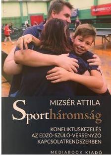 Mizser Attila - Sportháromság - Konfliktuskezelés az edző-szülő-versenyző kapcsolatrendszerben
