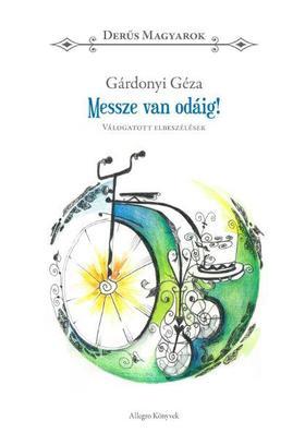 GÁRDONYI GÉZA - Messze van odáig! - Gárdonyi Géza - Derűs magyarok - Válogatott elbeszélések -
