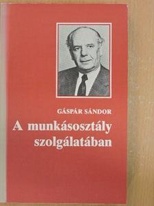 Gáspár Sándor - A munkásosztály szolgálatában [antikvár]
