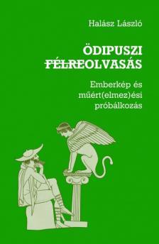Halász László - ÖDIPUSZI FÉLREOLVASÁS - EMBERKÉP ÉS MŰÉRT(ELMEZ)ÉSI PRÓBÁLKOZÁS