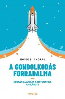 Mosóczi András - A gondolkodás forradalma - Hogyan alakítja a matematika a világot? [eKönyv: pdf, epub, mobi]